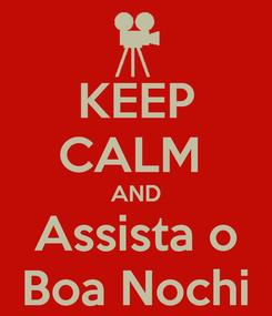 Poster: KEEP CALM  AND Assista o Boa Nochi