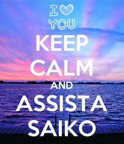 Poster: KEEP CALM AND ASSISTA SAIKO