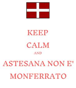 Poster: KEEP CALM AND ASTESANA NON E' MONFERRATO