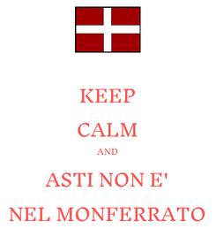 Poster: KEEP CALM AND ASTI NON E' NEL MONFERRATO