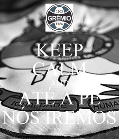 Poster: KEEP CALM AND ATÉ A PÉ NÓS IREMOS