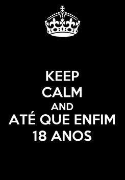 Poster: KEEP CALM AND ATÉ QUE ENFIM 18 ANOS