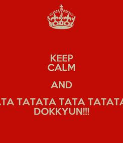 Poster: KEEP CALM AND ATA TATATA TATA TATATA  DOKKYUN!!!
