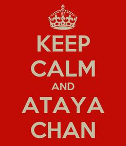 Poster: KEEP CALM AND ATAYA CHAN