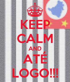 Poster: KEEP CALM AND ATÉ LOGO!!!