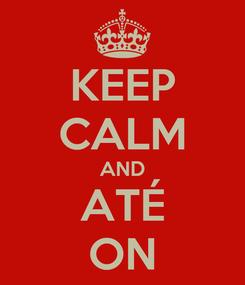Poster: KEEP CALM AND ATÉ ON