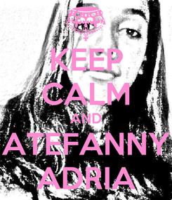 Poster: KEEP CALM AND ATEFANNY ADRIA