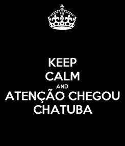 Poster: KEEP CALM AND ATENÇÃO CHEGOU CHATUBA