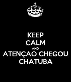 Poster: KEEP CALM AND ATENÇAO CHEGOU CHATUBA