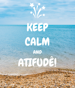 Poster: KEEP CALM AND ATIFUDÊ!