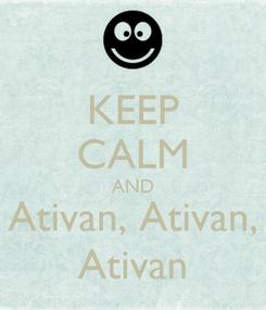Poster: KEEP CALM AND Ativan, Ativan, Ativan