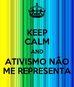 Poster: KEEP CALM AND ATIVISMO NÃO ME REPRESENTA