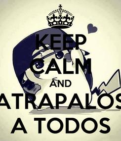 Poster: KEEP CALM AND ATRAPALOS A TODOS
