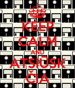 Poster: KEEP CALM AND ATSIŪSK ČIA
