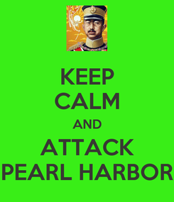 Poster: KEEP CALM AND ATTACK PEARL HARBOR