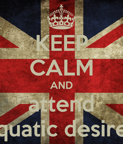 Poster: KEEP CALM AND attend aquatic desires