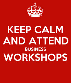 Poster: KEEP CALM AND ATTEND BUSINESS WORKSHOPS