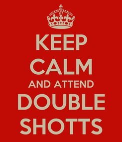 Poster: KEEP CALM AND ATTEND DOUBLE SHOTTS