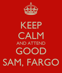 Poster: KEEP CALM AND ATTEND GOOD SAM, FARGO