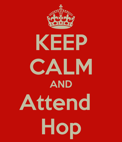 Poster: KEEP CALM AND Attend   Hop