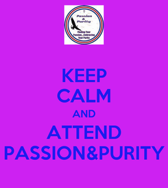 Poster: KEEP CALM AND ATTEND PASSION&PURITY