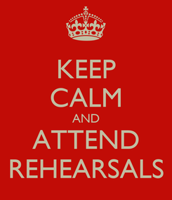 Poster: KEEP CALM AND ATTEND REHEARSALS