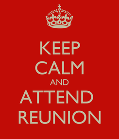 Poster: KEEP CALM AND ATTEND  REUNION
