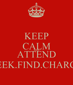 Poster: KEEP CALM AND ATTEND SEEK.FIND.CHARGE
