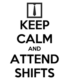 Poster: KEEP CALM AND ATTEND SHIFTS