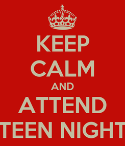 Poster: KEEP CALM AND ATTEND TEEN NIGHT