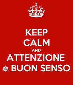 Poster: KEEP CALM AND ATTENZIONE  e BUON SENSO