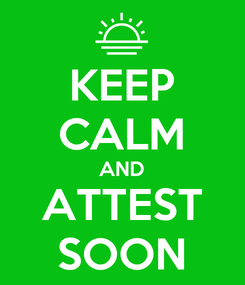 Poster: KEEP CALM AND ATTEST SOON