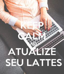 Poster: KEEP CALM AND ATUALIZE  SEU LATTES