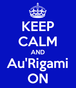 Poster: KEEP CALM AND Au'Rigami ON