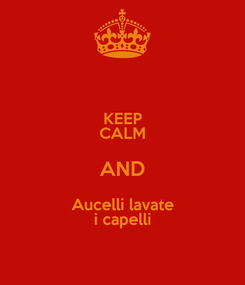 Poster: KEEP CALM AND Aucelli lavate i capelli