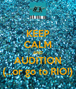 Poster: KEEP CALM AND AUDITION (...or go to RIO!)