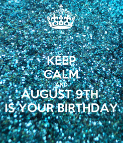 Poster: KEEP CALM AND AUGUST 9TH  IS YOUR BIRTHDAY