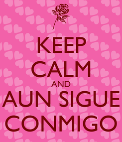 Poster: KEEP CALM AND AUN SIGUE CONMIGO