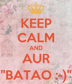 "Poster: KEEP CALM AND AUR ""BATAO :-)"""