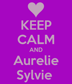Poster: KEEP CALM AND Aurelie Sylvie