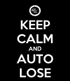 Poster: KEEP CALM AND AUTO LOSE