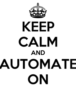 Poster: KEEP CALM AND AUTOMATE ON