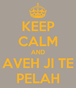Poster: KEEP CALM AND AVEH JI TE PELAH