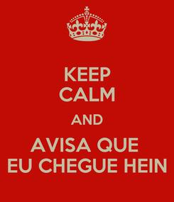 Poster: KEEP CALM AND AVISA QUE  EU CHEGUE HEIN