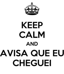 Poster: KEEP CALM AND AVISA QUE EU CHEGUEI