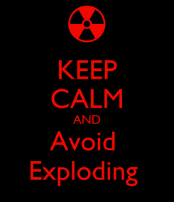 Poster: KEEP CALM AND Avoid  Exploding