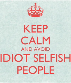 Poster: KEEP CALM AND AVOID IDIOT SELFISH PEOPLE