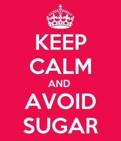 Poster: KEEP CALM AND  AVOID SUGAR