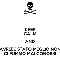 Poster: KEEP CALM AND AVREBE STATO MEGLIO NON CI FUMMO MAI CONOBBI