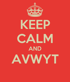 Poster: KEEP CALM AND AVWYT